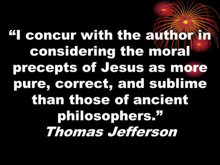 """I concur with the author in considering the moral precepts of Jesus as more pure, correct, and sublime than those of ancient philosophers."" Thomas Jefferson."