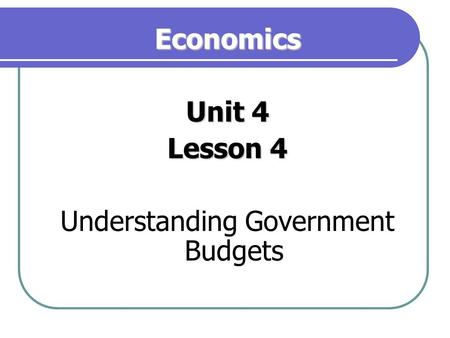 Economics Unit 4 Lesson 4 Understanding Government Budgets.