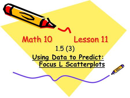 Math 10 Lesson 11 1.5 (3) Using Data to Predict: Focus L Scatterplots.