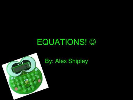 EQUATIONS! By: Alex Shipley. Definition A statement that two quantities are equal. Uses an equal sign; not an expression. Any alphabetical letter can.