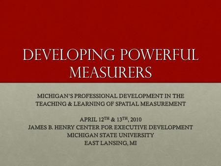 DEVELOPING POWERFUL MEASURERS MICHIGAN'S PROFESSIONAL DEVELOPMENT IN THE TEACHING & LEARNING OF SPATIAL MEASUREMENT APRIL 12 TH & 13 TH, 2010 JAMES B.