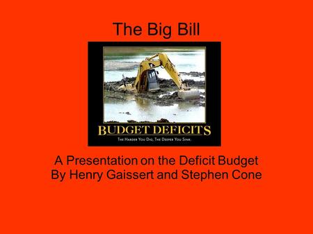 The Big Bill A Presentation on the Deficit Budget By Henry Gaissert and Stephen Cone.