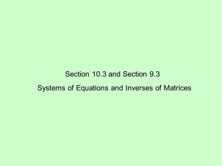 Section 10.3 and Section 9.3 Systems of Equations and Inverses of Matrices.