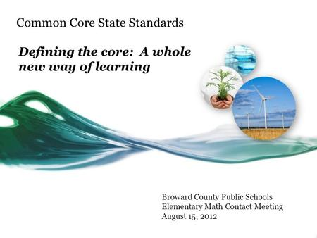 Common Core State Standards Defining the core: A whole new way of learning Broward County Public Schools Elementary Math Contact Meeting August 15, 2012.