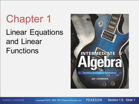 Copyright © 2015, 2008, 2011 Pearson Education, Inc. Section 1.6, Slide 1 Chapter 1 Linear Equations and Linear Functions.
