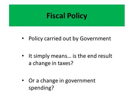 Fiscal Policy Policy carried out by Government It simply means… is the end result a change in taxes? Or a change in government spending?
