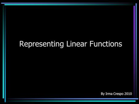 Representing Linear Functions By Irma Crespo 2010.