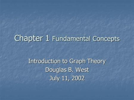 Chapter 1 Fundamental Concepts Introduction to Graph Theory Douglas B. West July 11, 2002.