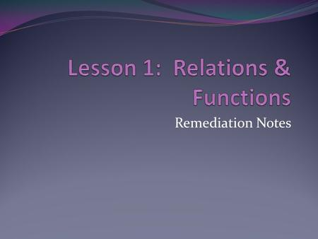 Remediation Notes Relation Function Every equation/graph/set of ordered pairs represents a relation, but sometimes a relation is a function. Functions.