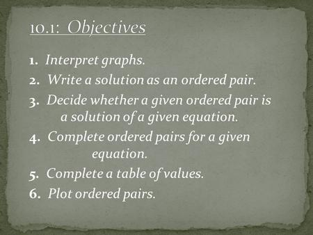 1. Interpret graphs. 2. Write a solution as an ordered pair. 3. Decide whether a given ordered pair is a solution of a given equation. 4. Complete ordered.