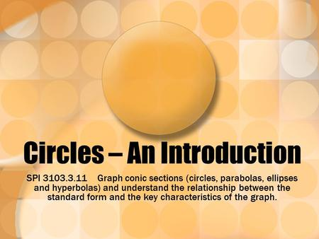 Circles – An Introduction SPI 3103.3.11 Graph conic sections (circles, parabolas, ellipses and hyperbolas) and understand the relationship between the.