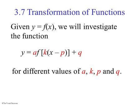 © The Visual Classroom 3.7 Transformation of Functions Given y = f(x), we will investigate the function y = af [k(x – p)] + q for different values of a,