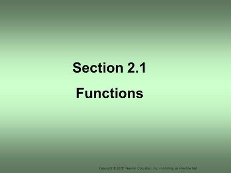 Copyright © 2012 Pearson Education, Inc. Publishing as Prentice Hall. Section 2.1 Functions.