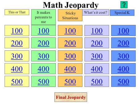 Math Jeopardy 100 200 300 400 500 100 200 300 400 500 100 200 300 400 500 100 200 300 400 500 100 200 300 400 500 This or That It makes percents to me.