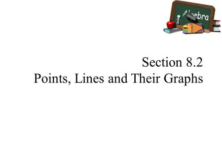 Section 8.2 Points, Lines and Their Graphs. Vocabulary Graph/Plot – an ordered pair or a point in a numbered plane Horizontal Axis – x-axis Vertical Axis.