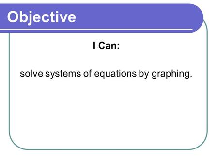 Objective I Can: solve systems of equations by graphing.