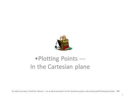 1 Plotting Points --- In the Cartesian plane This material is the property of the AR Dept. of Education. It may be used and reproduced for non-profit,
