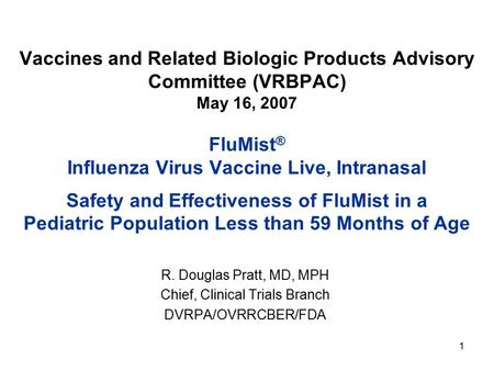 1 Vaccines and Related Biologic Products Advisory Committee (VRBPAC) May 16, 2007 FluMist ® Influenza Virus Vaccine Live, Intranasal Safety and Effectiveness.