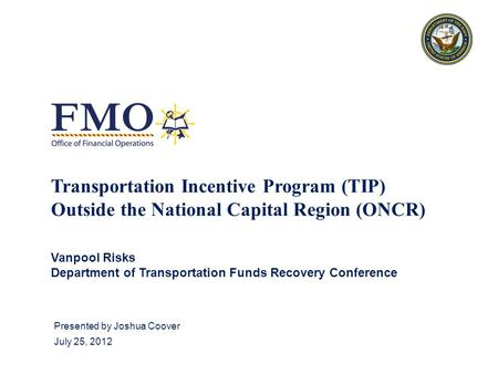 Presented by Joshua Coover July 25, 2012 Transportation Incentive Program (TIP) Outside the National Capital Region (ONCR) Vanpool Risks Department of.