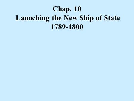 launching the new ship of state Launching the new ship of state chapter 10 1789-1800 within twelve years the american people had overthrown both the british monarchy and the articles of.