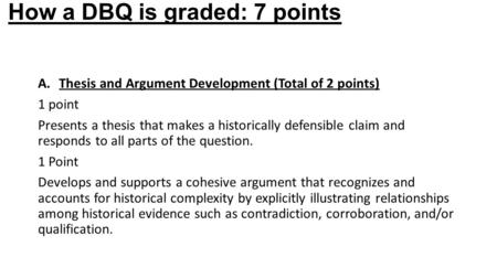 How a DBQ is graded: 7 points A.Thesis and Argument Development (Total <strong>of</strong> 2 points) 1 point Presents a thesis that makes a historically defensible claim.