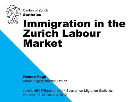 Canton of Zurich Statistics Joint UNECE/Eurostat Work Session on Migration Statistics Geneva, 17-19 October 2012 Immigration in the Zurich Labour Market.
