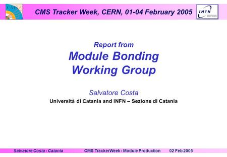 CMS Tracker Week, CERN, 01-04 February 2005 02 Feb 2005CMS TrackerWeek - Module ProductionSalvatore Costa - Catania Report from Module Bonding Working.