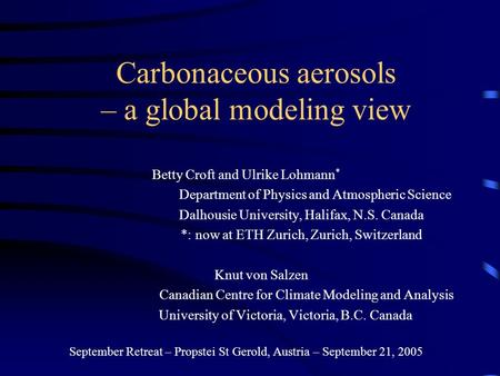 Carbonaceous aerosols – a global modeling view Betty Croft and Ulrike Lohmann * Department of Physics and Atmospheric Science Dalhousie University, Halifax,