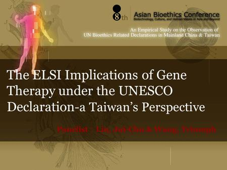 The ELSI Implications of Gene Therapy under the UNESCO Declaration -a Taiwan's Perspective Panelist : Lin, Jui-Chu & Wang, Triumph.