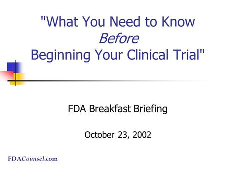 What You Need to Know Before Beginning Your Clinical Trial FDA Breakfast Briefing October 23, 2002 FDA Counsel.com.