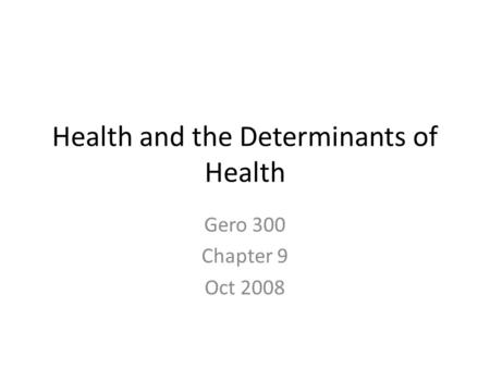 Health and the Determinants of Health Gero 300 Chapter 9 Oct 2008.