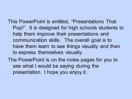 "This PowerPoint is entitled, ""Presentations That Pop!"". It is designed for high schools students to help them improve their presentations and communication."