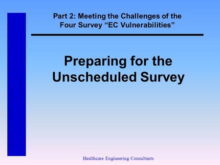 "Part 2: Meeting the Challenges of the Four Survey ""EC Vulnerabilities"" Healthcare Engineering Consultants Preparing for the Unscheduled Survey."
