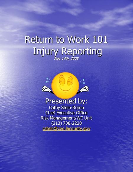 Return to Work 101 Injury Reporting May 14th, 2009 Presented by: Cathy Stein-Romo Chief Executive Office Risk Management/WC Unit (213) 738-2228