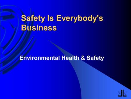 Safety Is Everybody's Business Environmental Health & Safety.