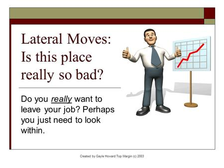 Created by Gayle Howard Top Margin (c) 2003 Lateral Moves: Is this place really so bad? Do you really want to leave your job? Perhaps you just need to.