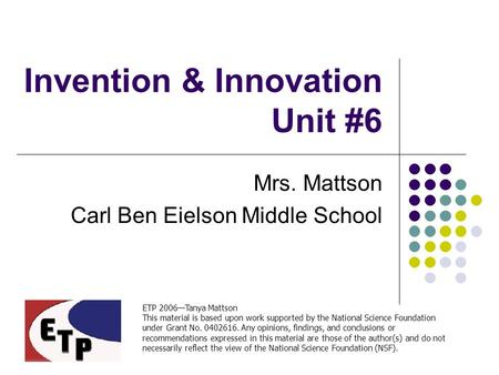 Invention & Innovation Unit #6 Mrs. Mattson Carl Ben Eielson Middle School ETP 2006—Tanya Mattson This material is based upon work supported by the National.