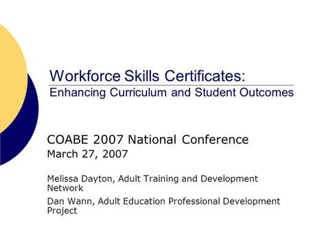 Workforce Skills Certificates: Enhancing Curriculum and Student Outcomes COABE 2007 National Conference March 27, 2007 Melissa Dayton, Adult Training and.