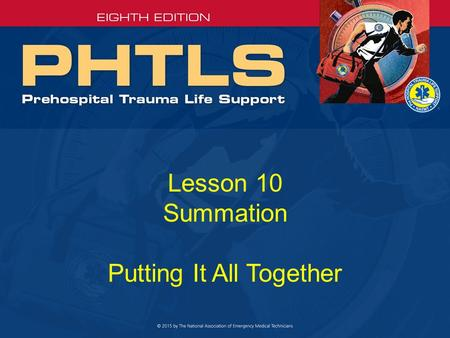 Lesson 10 Summation Putting It All Together. Key Points (1 of 4) Safety of providers and patients –Number one priority Prearrival preparedness and scene.