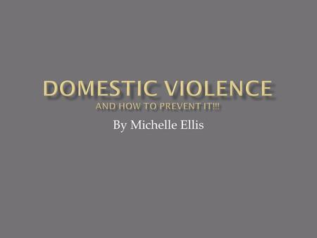 By Michelle Ellis  Domestic Violence is usually a confrontation between family members or household  It involves verbal abuse, physical abuse, some.