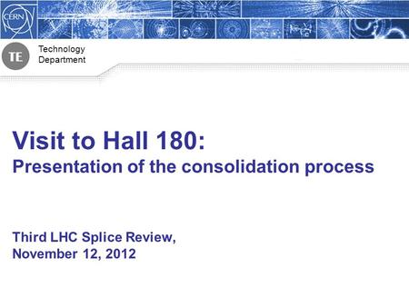 Technology Department 1 Visit to Hall 180: Presentation of the consolidation process Third LHC Splice Review, November 12, 2012.