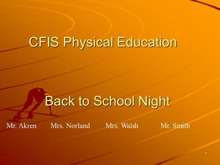 1 CFIS Physical Education Back to School Night Mr. AkrenMrs. Norland Mrs. WalshMr. Smith.
