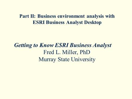 Part II: Business environment analysis with ESRI Business Analyst Desktop Getting to Know ESRI Business Analyst Fred L. Miller, PhD Murray State University.