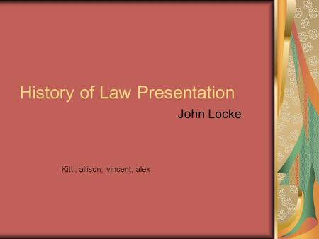 History of Law Presentation John Locke Kitti, allison, vincent, alex.