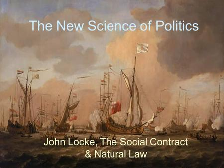 The New Science of Politics John Locke, The Social Contract & Natural Law.
