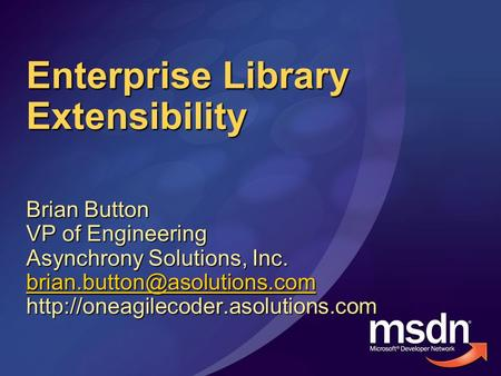 Enterprise Library Extensibility Brian Button VP of Engineering Asynchrony Solutions, Inc.