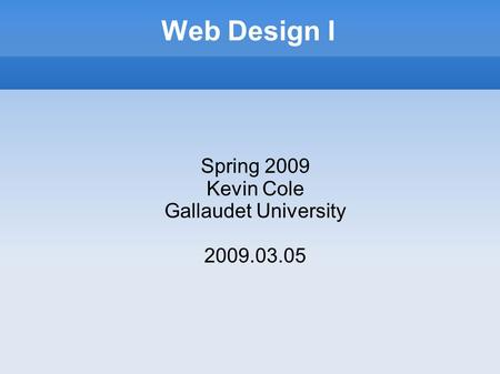 Web Design I Spring 2009 Kevin Cole Gallaudet University 2009.03.05.