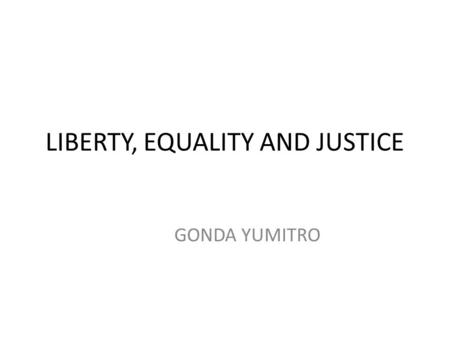 LIBERTY, EQUALITY AND JUSTICE GONDA YUMITRO. LIBERTY Liberty is the ultimate moral ideal. Individuals have rights to life, liberty, and property that.