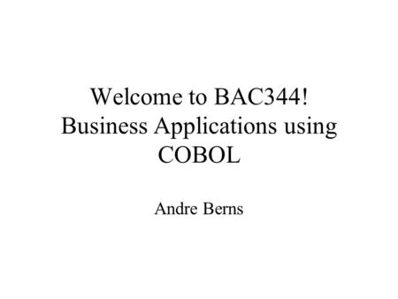 Welcome to BAC344! Business Applications using COBOL Andre Berns.