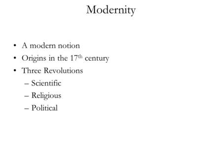 Modernity A modern notion Origins in the 17 th century Three Revolutions –Scientific –Religious –Political.